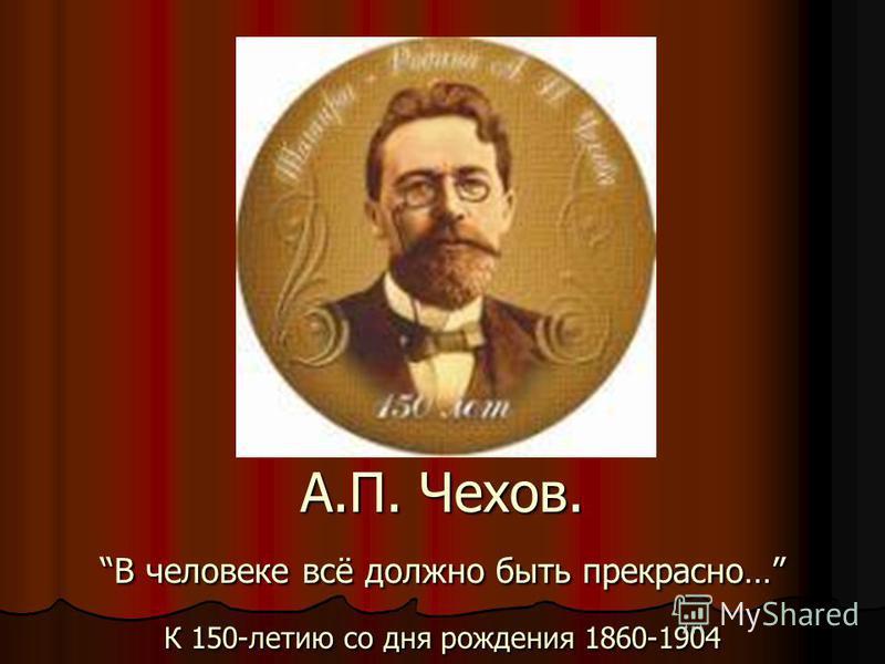 А.П. Чехов. В человеке всё должно быть прекрасно… К 150-летию со дня рождения 1860-1904