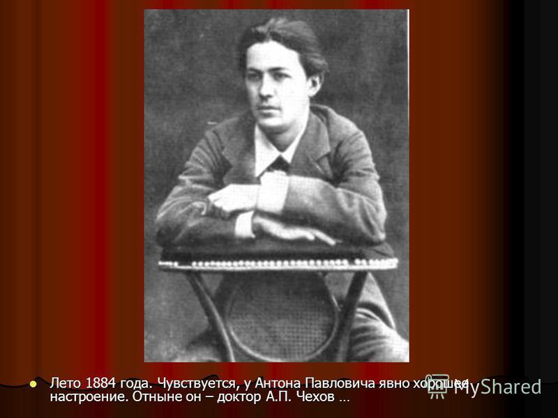Лето 1884 года. Чувствуется, у Антона Павловича явно хорошее настроение. Отныне он – доктор А.П. Чехов … Лето 1884 года. Чувствуется, у Антона Павловича явно хорошее настроение. Отныне он – доктор А.П. Чехов …