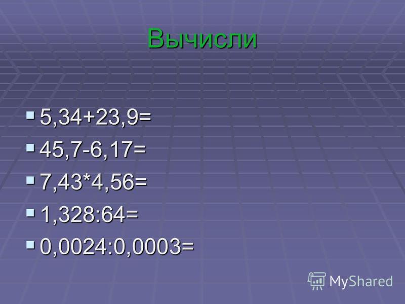 Вычисли 5,34+23,9= 5,34+23,9= 45,7-6,17= 45,7-6,17= 7,43*4,56= 7,43*4,56= 1,328:64= 1,328:64= 0,0024:0,0003= 0,0024:0,0003=
