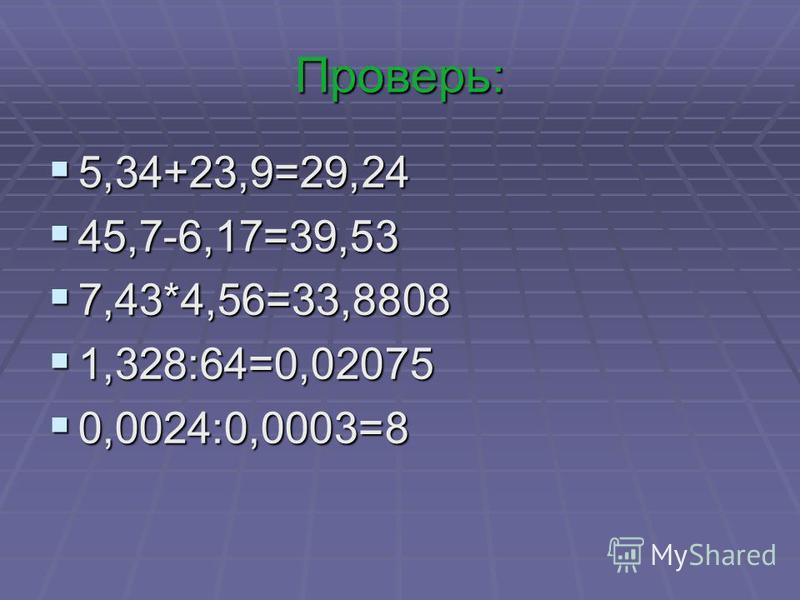 Проверь: 5,34+23,9=29,24 5,34+23,9=29,24 45,7-6,17=39,53 45,7-6,17=39,53 7,43*4,56=33,8808 7,43*4,56=33,8808 1,328:64=0,02075 1,328:64=0,02075 0,0024:0,0003=8 0,0024:0,0003=8