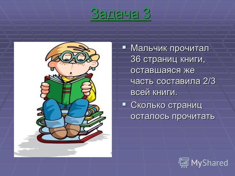 Задача 3 Мальчик прочитал 36 страниц книги, оставшаяся же часть составила 2/3 всей книги. Мальчик прочитал 36 страниц книги, оставшаяся же часть составила 2/3 всей книги. Сколько страниц осталось прочитать Сколько страниц осталось прочитать