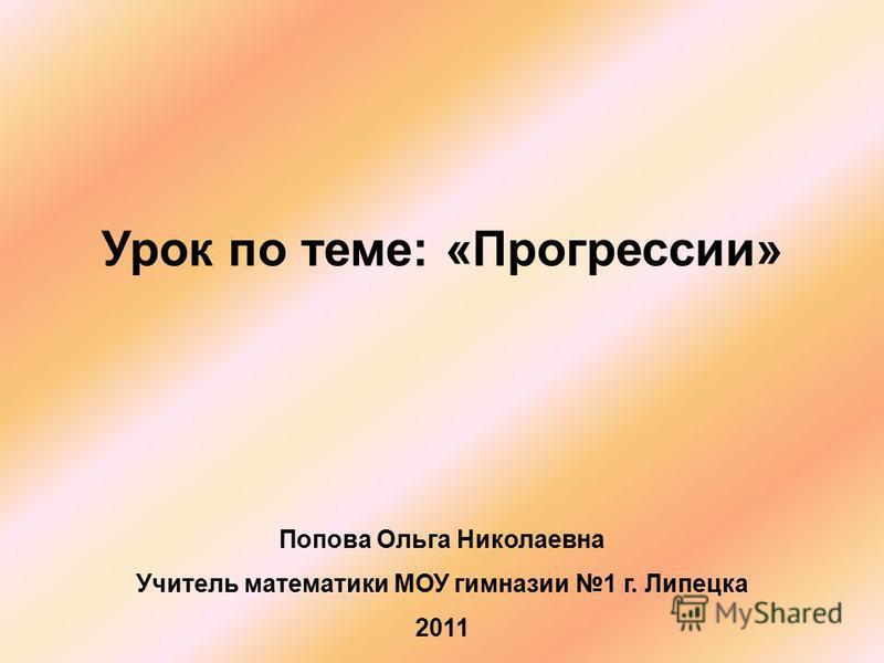 Урок по теме: «Прогрессии» Попова Ольга Николаевна Учитель математики МОУ гимназии 1 г. Липецка 2011