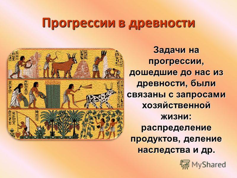 Прогрессии в древности Задачи на прогрессии, дошедшие до нас из древности, были связаны с запросами хозяйственной жизни: распределение продуктов, деление наследства и др.