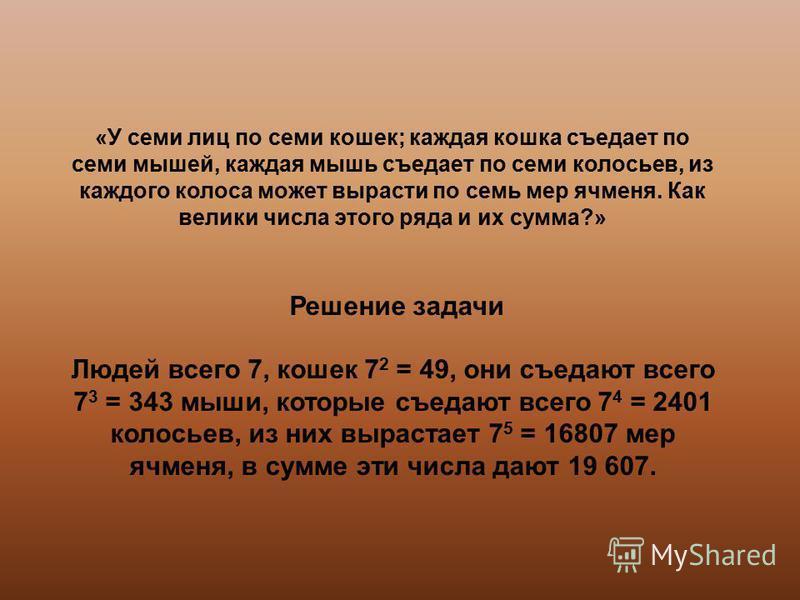 Решение задачи Людей всего 7, кошек 7 2 = 49, они съедают всего 7 3 = 343 мыши, которые съедают всего 7 4 = 2401 колосьев, из них вырастает 7 5 = 16807 мер ячменя, в сумме эти числа дают 19 607.