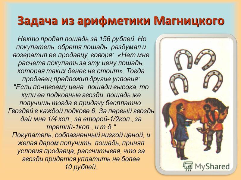 Задача из арифметики Магницкого Некто продал лошадь за 156 рублей. Но покупатель, обретя лошадь, раздумал и возвратил ее продавцу, говоря: «Нет мне расчёта покупать за эту цену лошадь, которая таких денег не стоит». Тогда продавец предложил другие ус