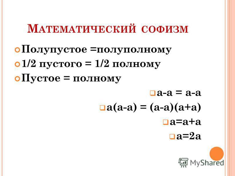 М АТЕМАТИЧЕСКИЙ СОФИЗМ Полупустое =полу полному 1/2 пустого = 1/2 полному Пустое = полному а-а = а-а а(а-а) = (а-а)(а+а) а=а+а а=2 а