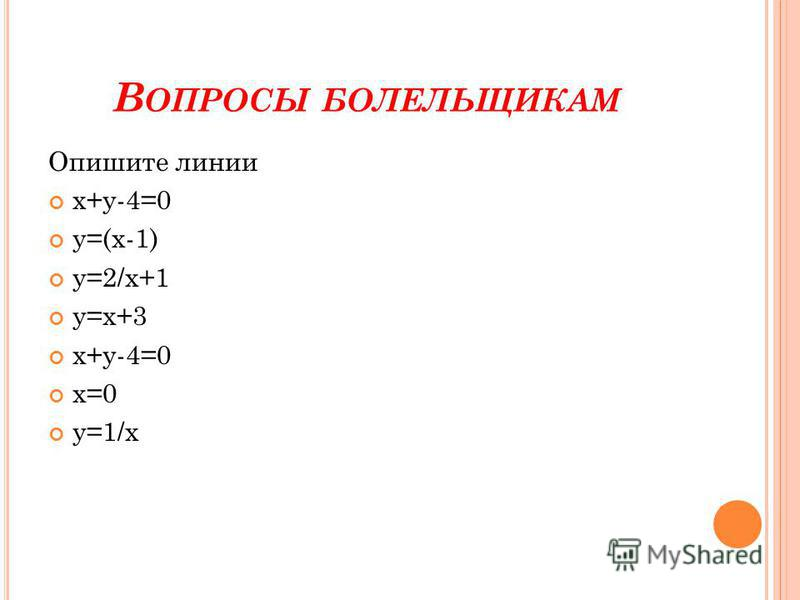 В ОПРОСЫ БОЛЕЛЬЩИКАМ Опишите линии х+у-4=0 у=(х-1) у=2/х+1 у=х+3 х+у-4=0 х=0 у=1/х