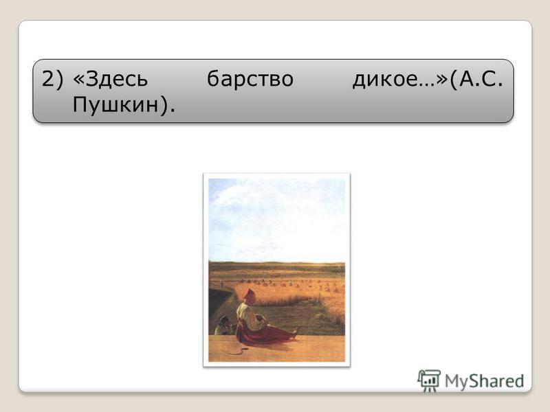 2)«Здесь барство дикое…»(А.С. Пушкин).