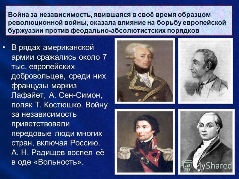 Война за независимость, явившаяся в своё время образцом революционной войны, оказала влияние на борьбу европейской буржуазии против феодально-абсолютистских порядков В рядах американской армии сражались около 7 тыс. европейских добровольцев, среди ни
