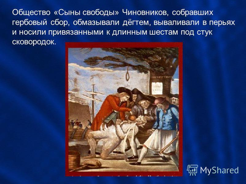 Общество «Сыны свободы» Чиновников, собравших гербовый сбор, обмазывали дёгтем, вываливали в перьях и носили привязанными к длинным шестам под стук сковородок.