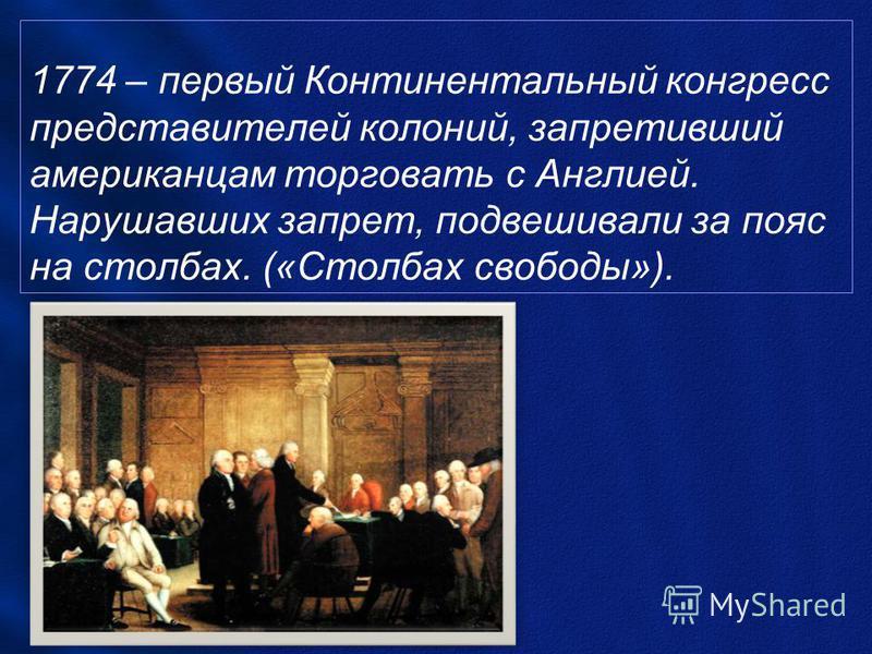 1774 – первый Континентальный конгресс представителей колоний, запретивший американцам торговать с Англией. Нарушавших запрет, подвешивали за пояс на столбах. («Столбах свободы»).