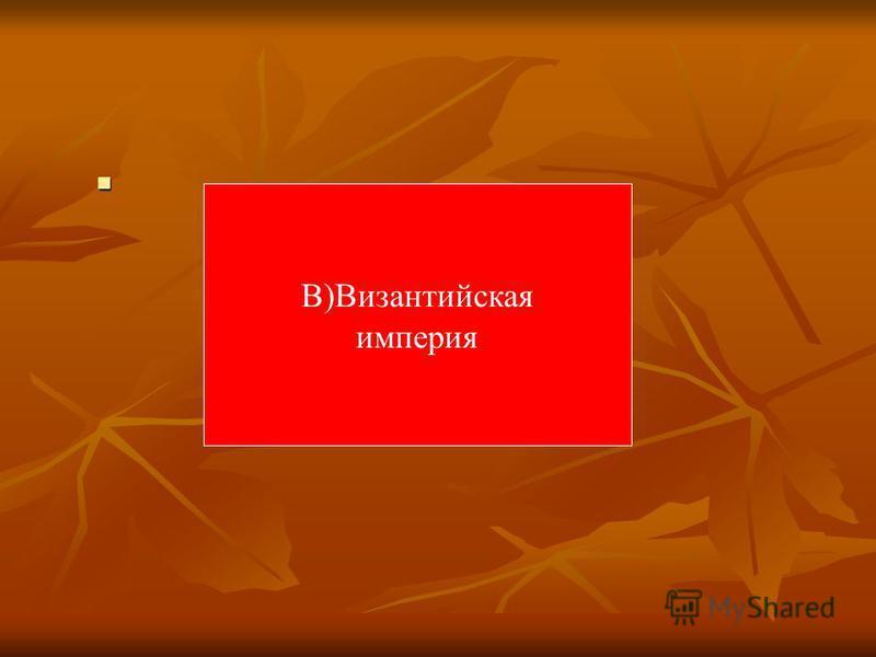В)Византийская империя