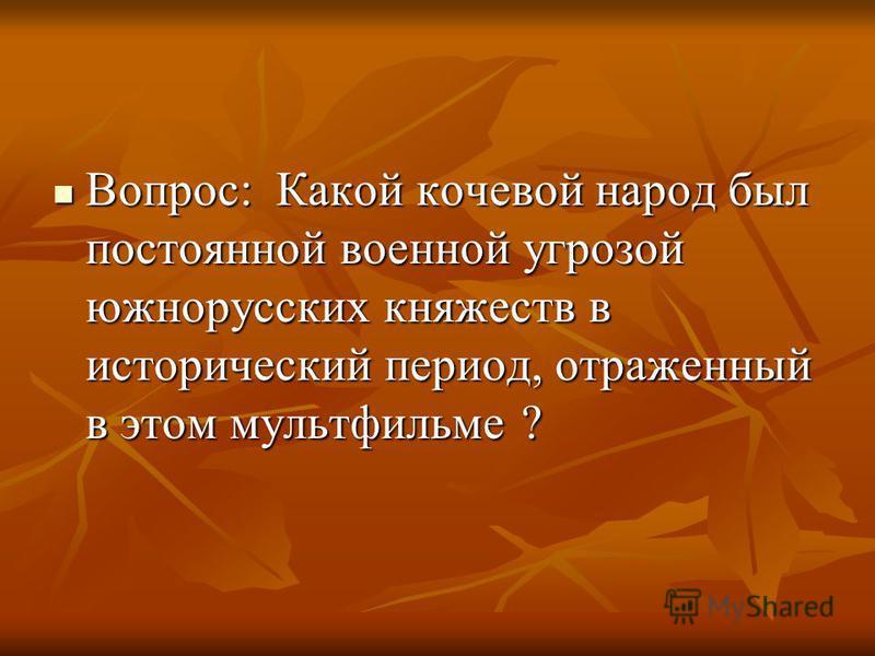 Вопрос: Какой кочевой народ был постоянной военной угрозой южнорусских княжеств в исторический период, отраженный в этом мультфильме ? Вопрос: Какой кочевой народ был постоянной военной угрозой южнорусских княжеств в исторический период, отраженный в