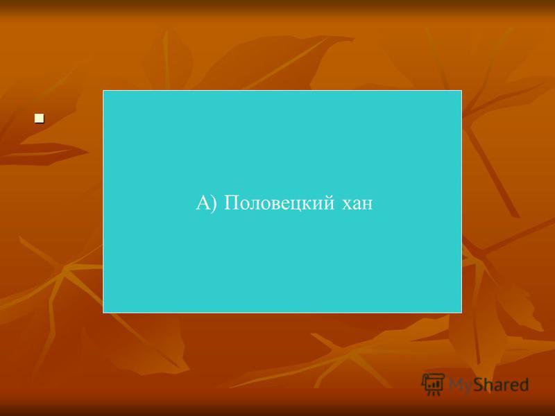 А) Половецкий хан