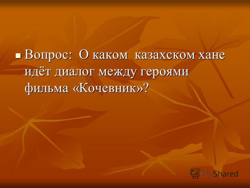 Вопрос: О каком казахском хане идёт диалог между героями фильма «Кочевник»? Вопрос: О каком казахском хане идёт диалог между героями фильма «Кочевник»?