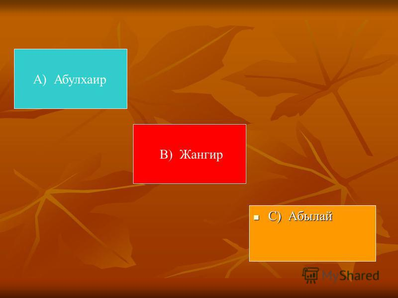 А) Абулхаир С) Абылай С) Абылай В) Жангир