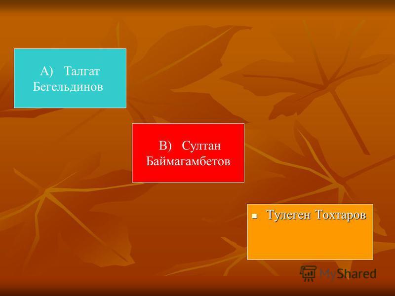 А) Талгат Бегельдинов Тулеген Тохтаров Тулеген Тохтаров В) Султан Баймагамбетов