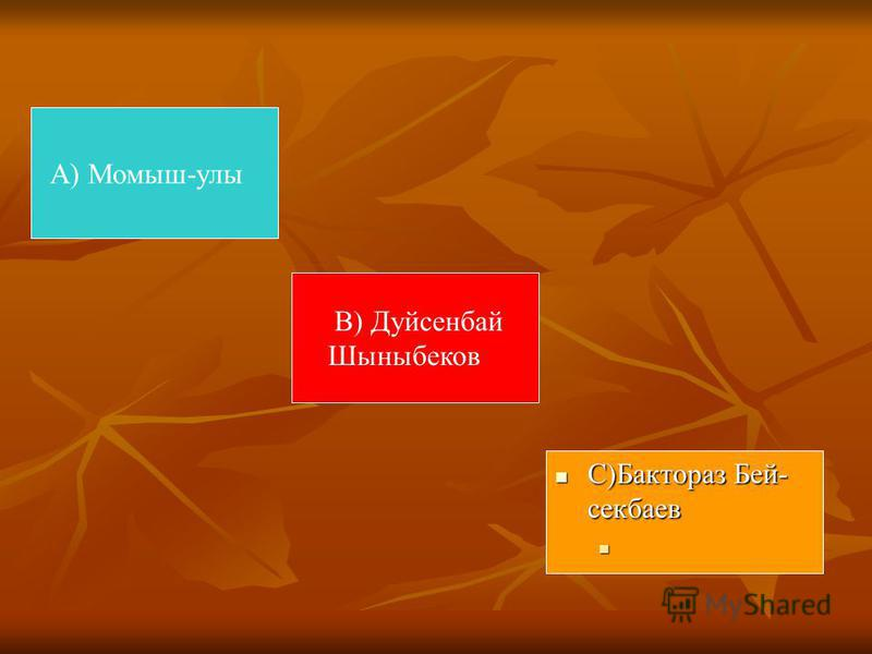 А) Момыш-улы С)Бактораз Бей- секбаев С)Бактораз Бей- секбаев В) Дуйсенбай Шыныбеков
