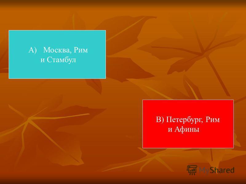А) Москва, Рим и Стамбул В) Петербург, Рим и Афины