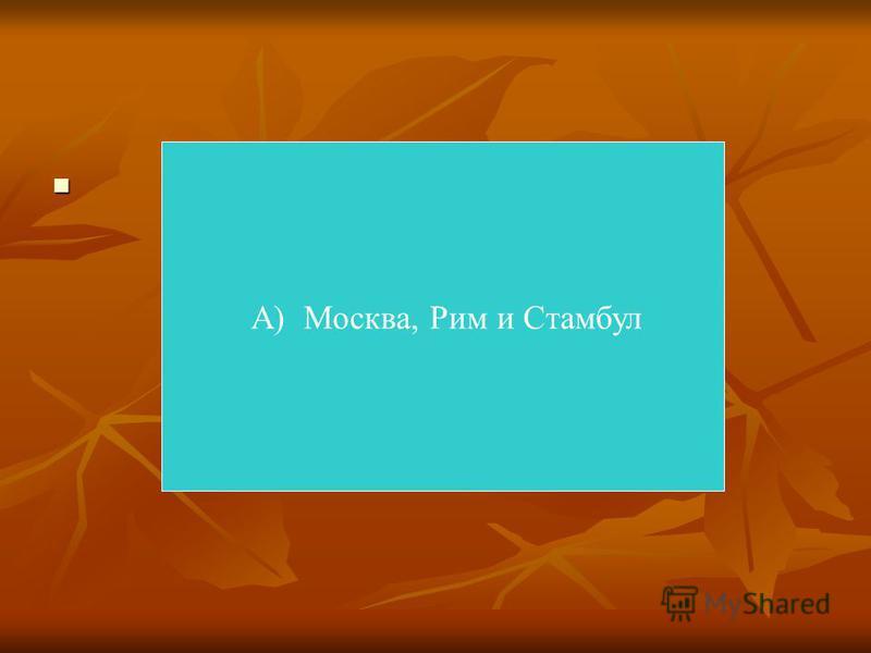 А) Москва, Рим и Стамбул
