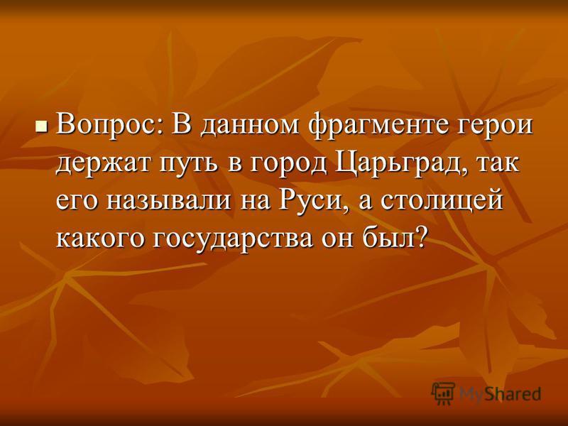 Вопрос: В данном фрагменте герои держат путь в город Царьград, так его называли на Руси, а столицей какого государства он был? Вопрос: В данном фрагменте герои держат путь в город Царьград, так его называли на Руси, а столицей какого государства он б