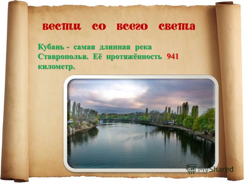 Кубань - самая длинная река Ставрополья. Её протяжённость 941 километр.