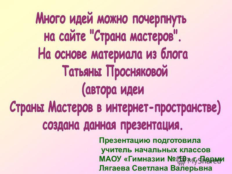 Презентацию подготовила учитель начальных классов МАОУ «Гимназии 10» г. Перми Лягаева Светлана Валерьвна