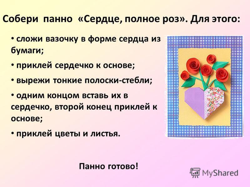 сложи вазочку в форме сердца из бумаги; приклей сердечко к основе; вырежи тонкие полоски-стебли; одним концом вставь их в сердечко, второй конец приклей к основе; приклей цветы и листья. Собери панно «Сердце, полное роз». Для этого: Панно готово!