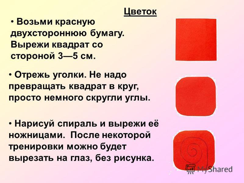 Возьми красную двухстороннюю бумагу. Вырежи квадрат со стороной 35 см. Цветок Отрежь уголки. Не надо превращать квадрат в круг, просто немного скругли углы. Нарисуй спираль и вырежи её ножницами. После некоторой тренировки можно будет вырезать на гла