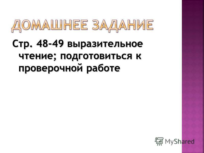 Стр. 48-49 выразительное чтение; подготовиться к проверочной работе