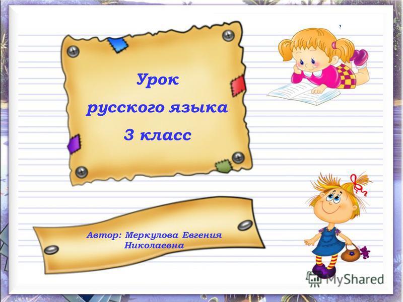 Урок русского языка 3 класс Автор: Меркулова Евгения Николаевна