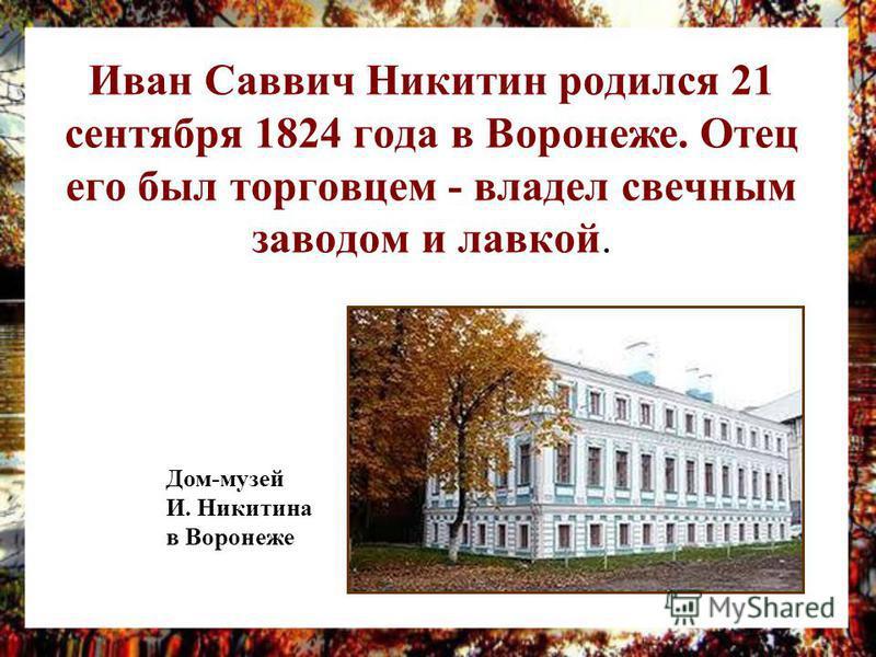 Иван Саввич Никитин родился 21 сентября 1824 года в Воронеже. Отец его был торговцем - владел свечным заводом и лавкой. Дом-музей И. Никитина в Воронеже