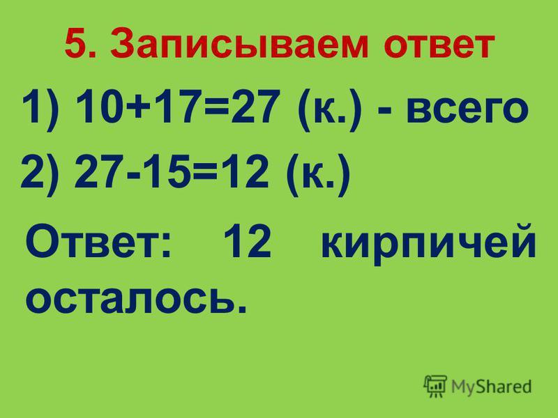 5. Записываем ответ Ответ: 12 кирпичей осталось. 1) 10+17=27 (к.) - всего 2) 27-15=12 (к.)