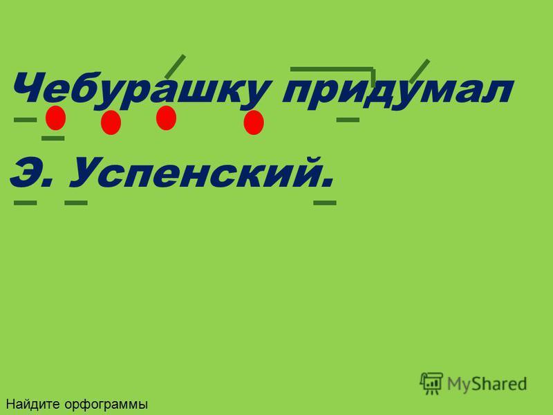 Чебурашку придумал Э. Успенский. Найдите орфограммы