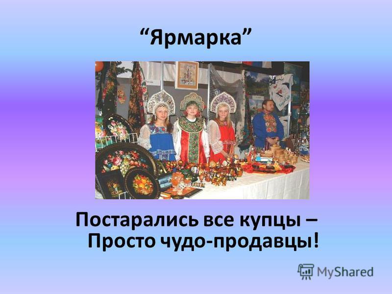Ярмарка Ну, теперь, честной народ На ярмарку, да в хоровод! Зазывалы за прилавком Предлагают свой товар, Не скучай, сидя на лавке, Покупай, и млад, и стар!