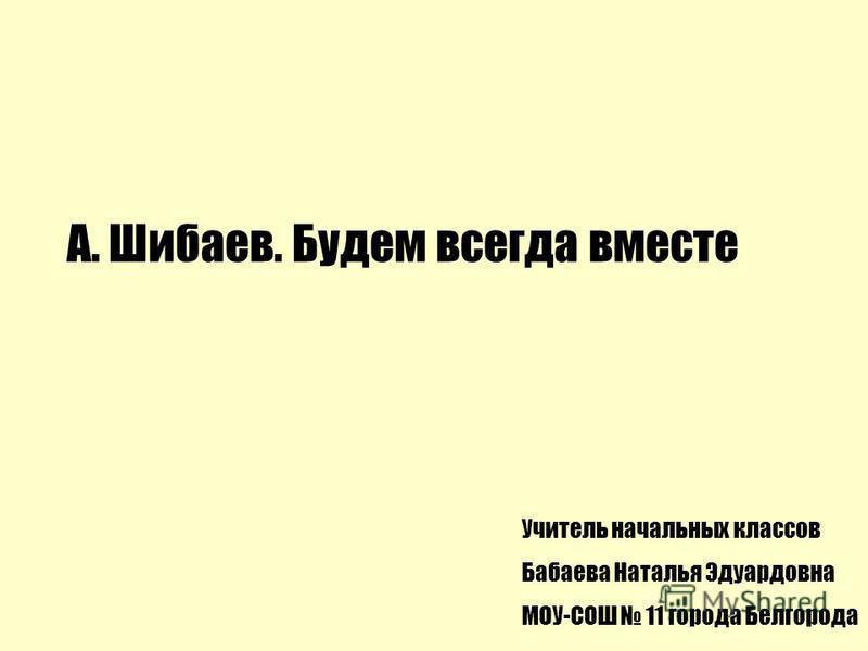 А. Шибаев. Будем всегда вместе Учитель начальных классов Бабаева Наталья Эдуардовна МОУ-СОШ 11 города Белгорода