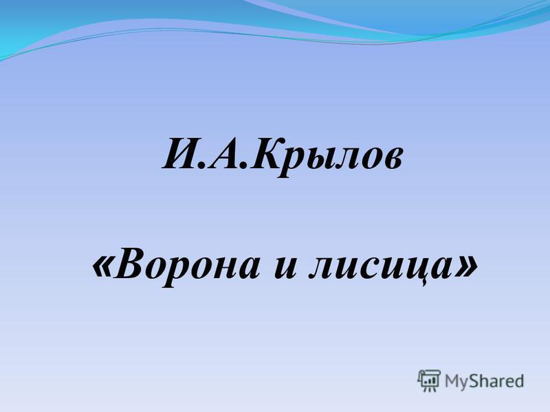И.А.Крылов « Ворона и лисица »