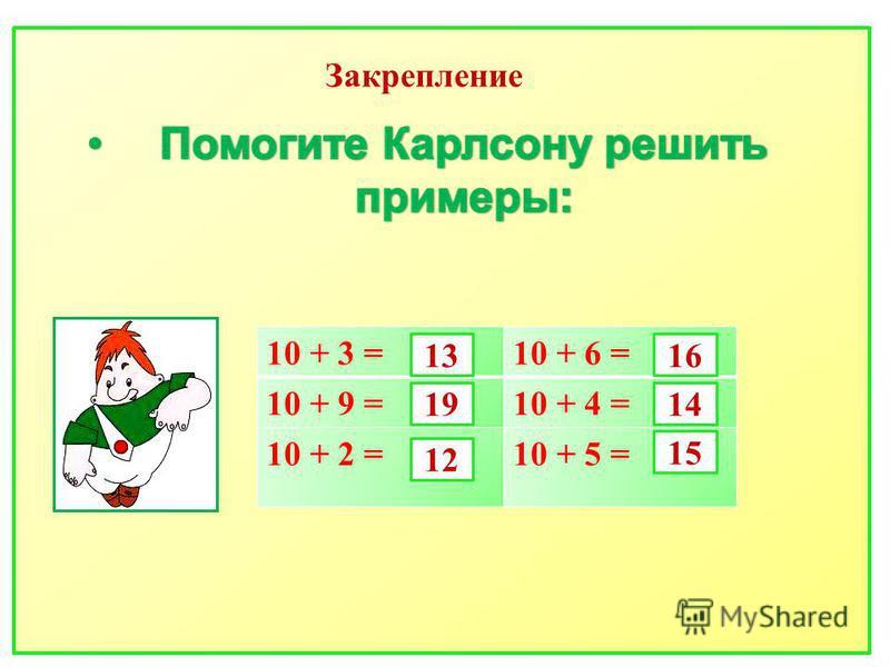 Закрепление 10 + 3 =10 + 6 = 10 + 9 =10 + 4 = 10 + 2 =10 + 5 = 13 19 12 16 14 15