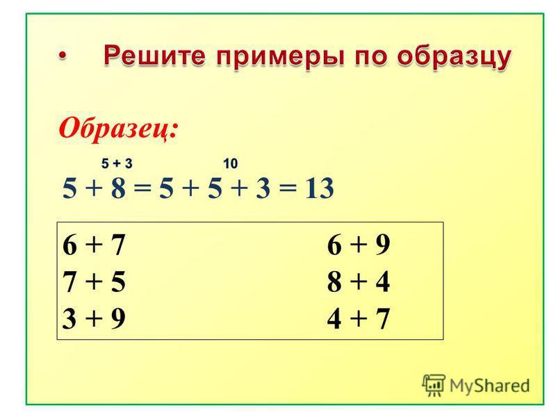5 + 8 = 5 + 5 + 3 = 13 Образец: 6 + 7 6 + 9 7 + 5 8 + 4 3 + 9 4 + 7