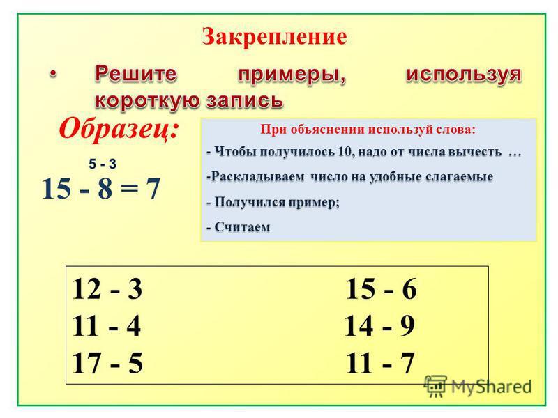 Образец: 15 - 8 = 7 12 - 3 15 - 6 11 - 4 14 - 9 17 - 5 11 - 7 Закрепление При объяснении используй слова: - Чтобы получилось 10, надо от числа вычесть … -Раскладываем число на удобные слагаемые - Получился пример; - Считаем
