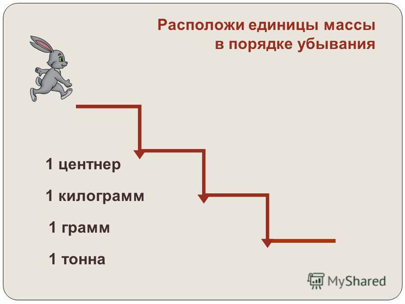 1 кг = 1000 г 1 ц = 100 кг 1 т = 10 ц 1 т = 1000 кг гкгцт 1000 100 10 г кг ц т Запомни!