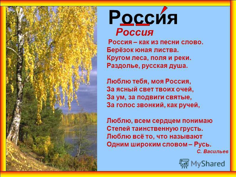 Россия Россия – как из песни слово. Берёзок юная листва. Кругом леса, поля и реки. Раздолье, русская душа. Люблю тебя, моя Россия, За ясный свет твоих очей, За ум, за подвиги святые, За голос звонкий, как ручей, Люблю, всем сердцем понимаю Степей таи