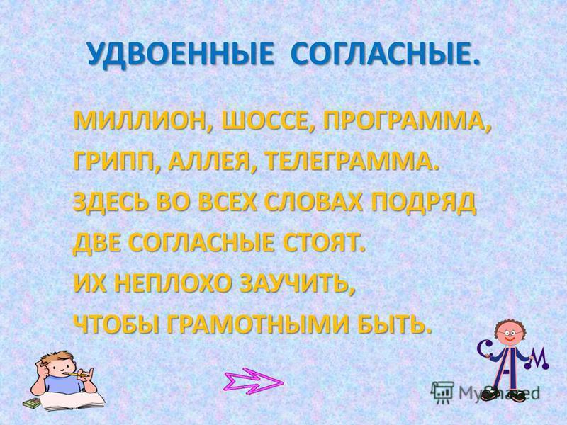 УДВОЕННЫЕ СОГЛАСНЫЕ. МИЛЛИОН, ШОССЕ, ПРОГРАММА, ГРИПП, АЛЛЕЯ, ТЕЛЕГРАММА. ЗДЕСЬ ВО ВСЕХ СЛОВАХ ПОДРЯД ДВЕ СОГЛАСНЫЕ СТОЯТ. ИХ НЕПЛОХО ЗАУЧИТЬ, ЧТОБЫ ГРАМОТНЫМИ БЫТЬ.
