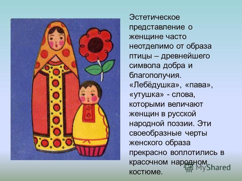 Эстетическое представление о женщине часто неотделимо от образа птицы – древнейшего символа добра и благополучия. «Лебёдушка», «пава», «утушка» - слова, которыми величают женщин в русской народной поэзии. Эти своеобразные черты женского образа прекра