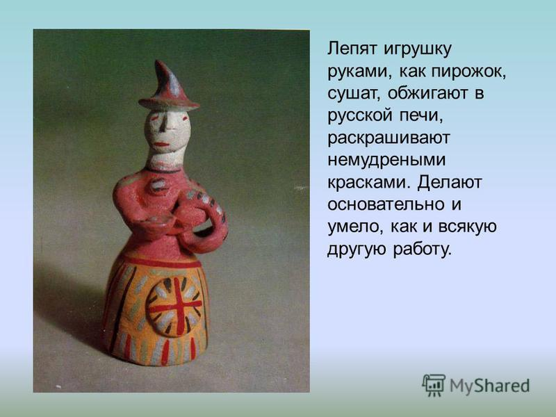 Лепят игрушку руками, как пирожок, сушат, обжигают в русской печи, раскрашивают немудреными красками. Делают основательно и умело, как и всякую другую работу.