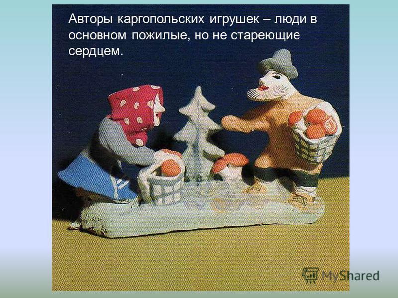 Авторы каргопольских игрушек – люди в основном пожилые, но не стареющие сердцем.