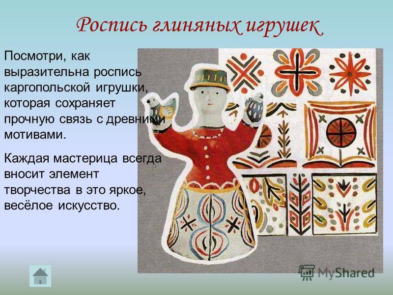 Роспись глиняных игрушек Посмотри, как выразительна роспись каргопольской игрушки, которая сохраняет прочную связь с древними мотивами. Каждая мастерица всегда вносит элемент творчества в это яркое, весёлое искусство.