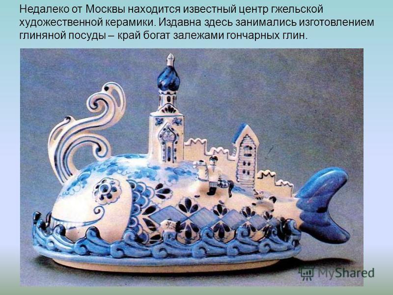 Недалеко от Москвы находится известный центр гжельской художественной керамики. Издавна здесь занимались изготовлением глиняной посуды – край богат залежами гончарных глин.