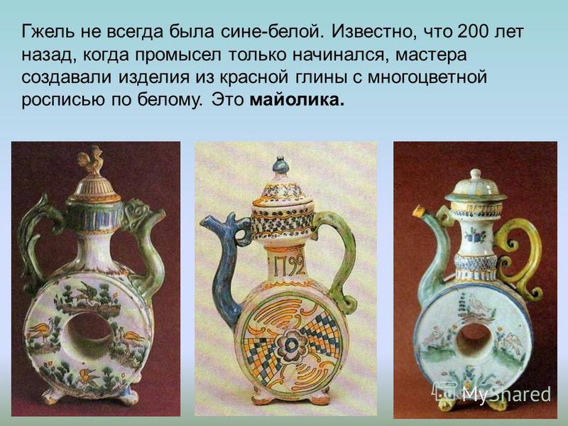 Гжель не всегда была сине-белой. Известно, что 200 лет назад, когда промысел только начинался, мастера создавали изделия из красной глины с многоцветной росписью по белому. Это майолика.