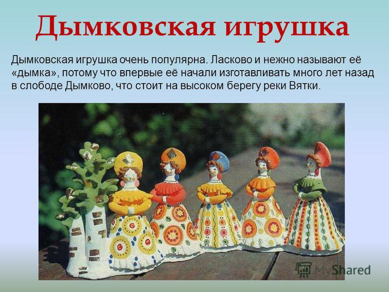 Дымковская игрушка очень популярна. Ласково и нежно называют её «дымка», потому что впервые её начали изготавливать много лет назад в слободе Дымково, что стоит на высоком берегу реки Вятки. Дымковская игрушка